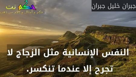 النفس الإنسانية مثل الزجاج لا تجرح إلا عندما تنكسر. -جبران خليل جبران