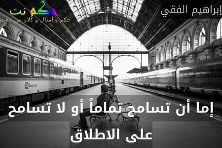 إما أن تسامح تماماً أو لا تسامح على الاطلاق-إبراهيم الفقي