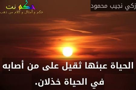 الحياة عبئها ثقيل على من أصابه في الحياة خذلان. -زكي نجيب محمود
