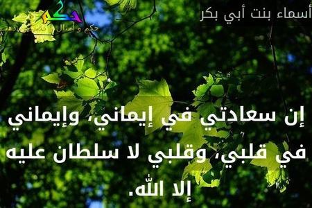 إن سعادتي في إيماني، وإيماني في قلبي، وقلبي لا سلطان عليه إلا الله. -أسماء بنت أبي بكر