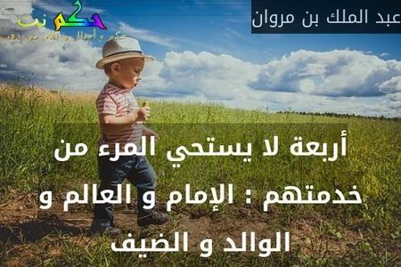 أربعة لا يستحي المرء من خدمتهم : الإمام و العالم و الوالد و الضيف-عبد الملك بن مروان
