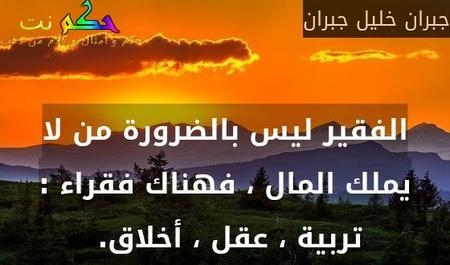 الفقير ليس بالضرورة من لا يملك المال ، فهناك فقراء : تربية ، عقل ، أخلاق. -جبران خليل جبران