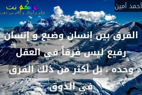 الفرق بين إنسان وضيع و إنسان رفيع ليس فرقاً في العقل وحده ، بل أكثر من ذلك الفرق في الذوق-أحمد أمين