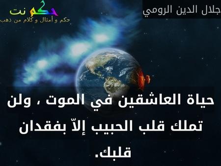 حياة العاشقين في الموت ، ولن تملك قلب الحبيب إلاّ بفقدان قلبك. -جلال الدين الرومي