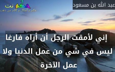 إني لأمقت الرجل أن أراه فارغا ليس في شي من عمل الدنيا ولا عمل الآخرة -عبد الله بن مسعود