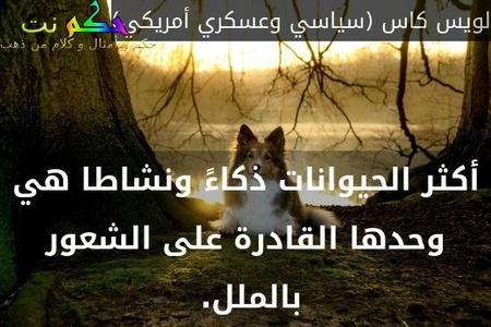 أكثر الحيوانات ذكاءً ونشاطا هي وحدها القادرة على الشعور بالملل. -لويس كاس (سياسي وعسكري أمريكي)