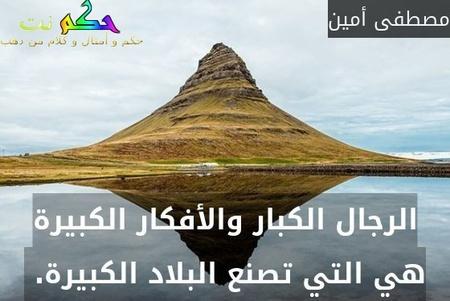 الرجال الكبار والأفكار الكبيرة هي التي تصنع البلاد الكبيرة. -مصطفى أمين