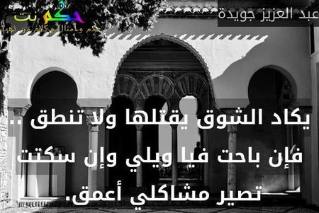 يكاد الشوق يقتلها ولا تنطق .. فإن باحت فيا ويلي وإن سكتت تصير مشاكلي أعمق. -عبد العزيز جويدة