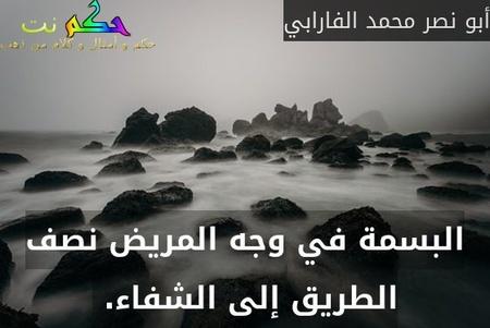 البسمة في وجه المريض نصف الطريق إلى الشفاء. -أبو نصر محمد الفارابي