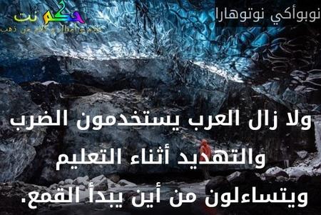 ولا زال العرب يستخدمون الضرب والتهديد أثناء التعليم ويتساءلون من أين يبدأ القمع. -نوبوأكي نوتوهارا