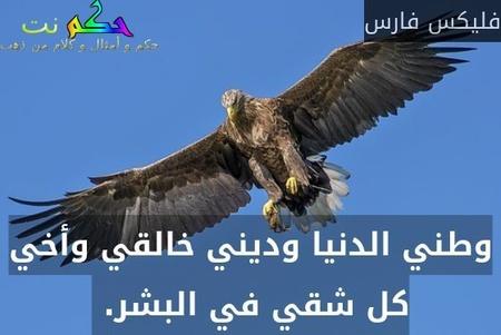 وطني الدنيا وديني خالقي وأخي كل شقي في البشر. -فليكس فارس