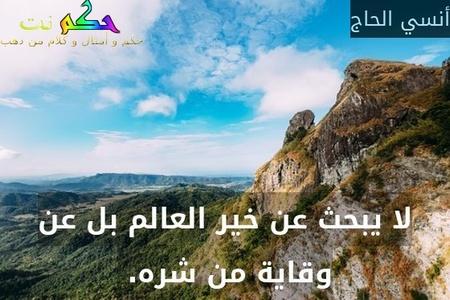 لا يبحث عن خير العالم بل عن وقاية من شره. -أنسي الحاج