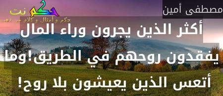 أكثر الذين يجرون وراء المال يفقدون روحهم في الطريق!وما أتعس الذين يعيشون بلا روح! -مصطفى أمين