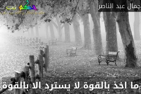 ما اخذ بالقوة لا يسترد الا بالقوة-جمال عبد الناصر