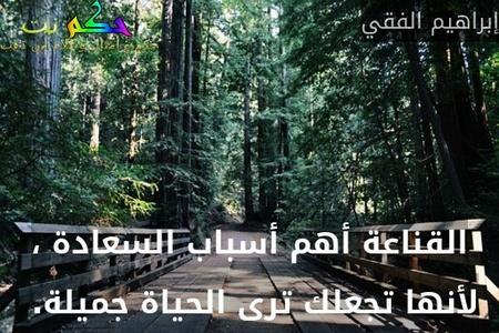 القناعة أهم أسباب السعادة ، لأنها تجعلك ترى الحياة جميلة. -إبراهيم الفقي