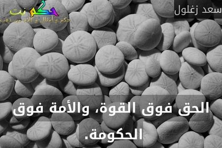 الحق فوق القوة، والأمة فوق الحكومة. -سعد زغلول