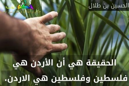 الحقيقة هي أن الأردن هي فلسطين وفلسطين هي الاردن. -الحسين بن طلال