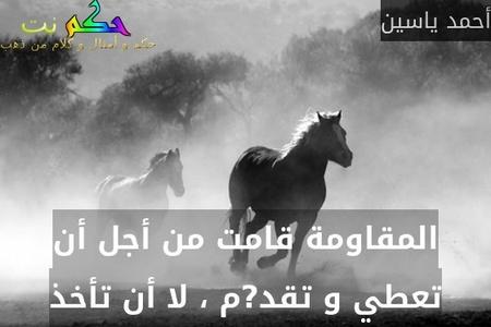 المقاومة قامت من أجل أن تعطي و تقد?م ، لا أن تأخذ-أحمد ياسين