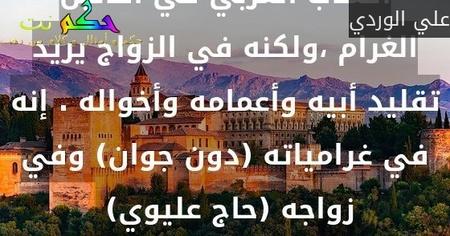التناقض الاجتماعي كامن في اعماق الشاب العربي ،فهو يقلد الشاب الغربي في أفانين الغرام ،ولكنه في الزواج يريد تقليد أبيه وأعمامه وأخواله . إنه في غرامياته (دون جوان) وفي زواجه (حاج عليوي) -علي الوردي