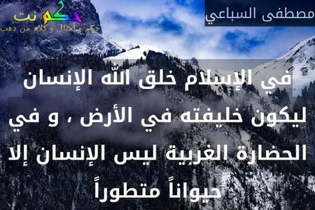 في الإسلام خلق الله الإنسان ليكون خليفته في الأرض ، و في الحضارة الغربية ليس الإنسان إلا حيواناً متطوراً-مصطفى السباعي