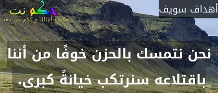 نحن نتمسك بالحزن خوفًا من أننا باقتلاعه سنرتكب خيانةً كبرى. -أهداف سويف