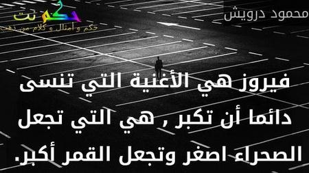 فيروز هي الأغنية التي تنسى دائما أن تكبر , هي التي تجعل الصحراء اصغر وتجعل القمر أكبر. -محمود درويش