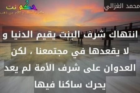 انتهاك شرف البنت يقيم الدنيا و لا يقعدها في مجتمعنا ، لكن العدوان على شرف الأمة لم يعد يحرك ساكنا فيها-محمد الغزالي