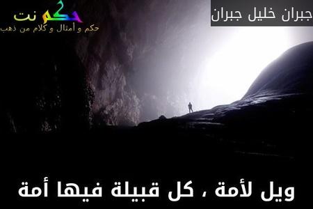 ويل لأمة ، كل قبيلة فيها أمة-جبران خليل جبران