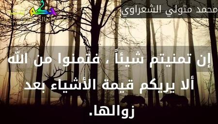 إن تمنيتم شيئاً ، فتمنوا من الله ألا يريكم قيمة الأشياء بعد زوالها. -محمد متولي الشعراوي