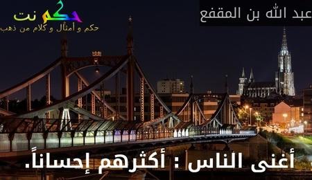 أغنى الناس : أكثرهم إحساناً. -عبد الله بن المقفع