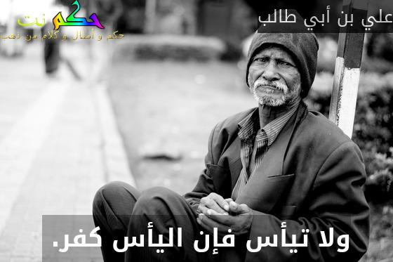 ولا تيأس فإن اليأس كفر. -علي بن أبي طالب