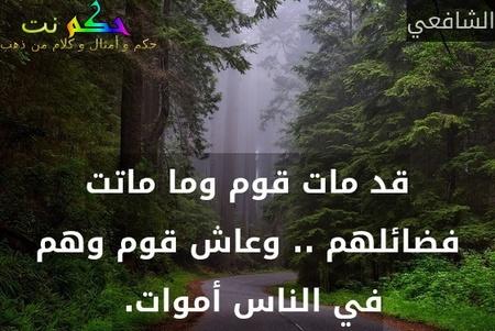 قد مات قوم وما ماتت فضائلهم .. وعاش قوم وهم في الناس أموات. -الشافعي