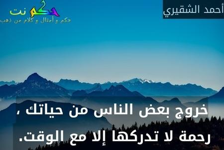 خروج بعض الناس من حياتك ، رحمة لا تدركها إلا مع الوقت. -أحمد الشقيري