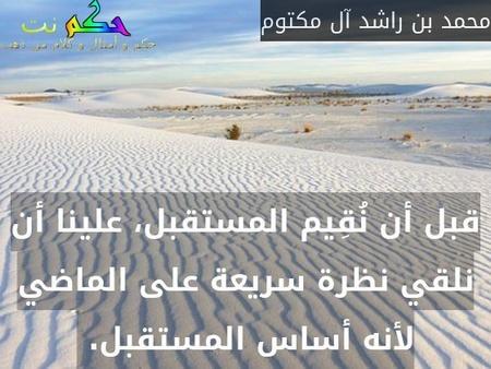 قبل أن نُقِيم المستقبل، علينا أن نلقي نظرة سريعة على الماضي لأنه أساس المستقبل. -محمد بن راشد آل مكتوم
