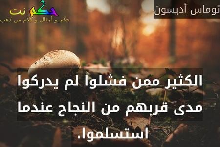 الكثير ممن فشلوا لم يدركوا مدى قربهم من النجاح عندما استسلموا. -توماس أديسون