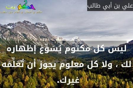 ليس كل مكتوم يُسَوِّغ إظهاره لك ، ولا كل معلوم يجوز أن تُعَلِّمَه غيرك. -علي بن أبي طالب
