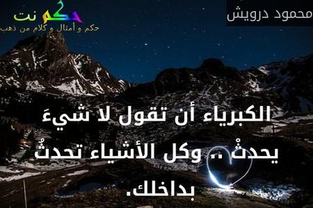 الكبرياء أن تقول لا شيءَ يحدثْ .. وكل الأشياء تحدثُ بداخلك. -محمود درويش