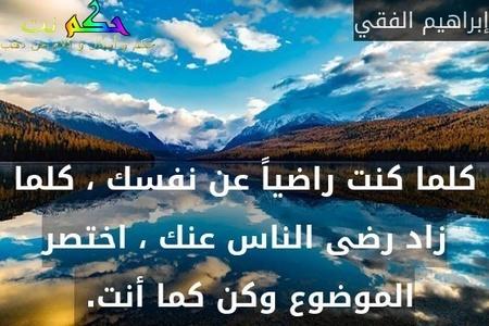 كلما كنت راضياً عن نفسك ، كلما زاد رضى الناس عنك ، اختصر الموضوع وكن كما أنت. -إبراهيم الفقي