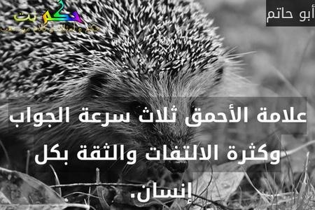 علامة الأحمق ثلاث سرعة الجواب وكثرة الالتفات والثقة بكل إنسان. -أبو حاتم