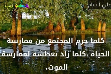 كلما حرم المجتمع من ممارسة الحياة ،كلما زاد تعطشه لممارسة الموت. -علي السام