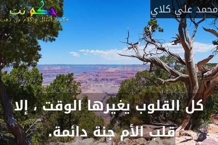 كل القلوب يغيرها الوقت ، إلا قلب الأم جنة دائمة. -محمد علي كلاي