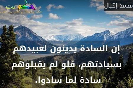 إن السادة يدينون لعبيدهم بسيادتهم، فلو لم يقبلوهم سادة لما سادوا. -محمد إقبال