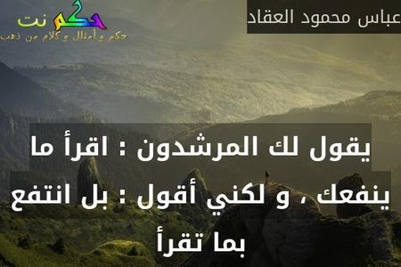 يقول لك المرشدون : اقرأ ما ينفعك ، و لكني أقول : بل انتفع بما تقرأ-عباس محمود العقاد