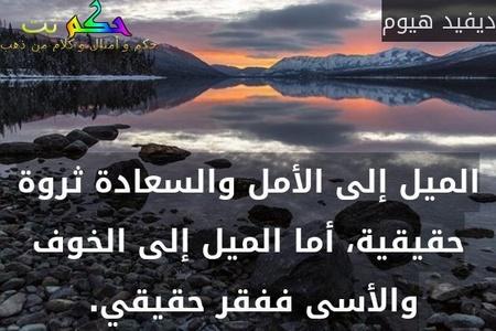 الميل إلى الأمل والسعادة ثروة حقيقية، أما الميل إلى الخوف والأسى ففقر حقيقي. -ديفيد هيوم