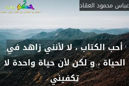 أحب الكتاب ، لا لأنني زاهد في الحياة ، و لكن لأن حياة واحدة لا تكفيني-عباس محمود العقاد