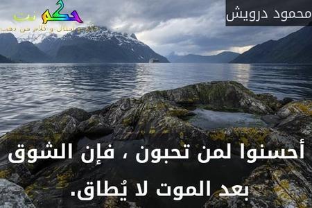 أحسنوا لمن تحبون ، فإن الشوق بعد الموت لا يُطاق. -محمود درويش