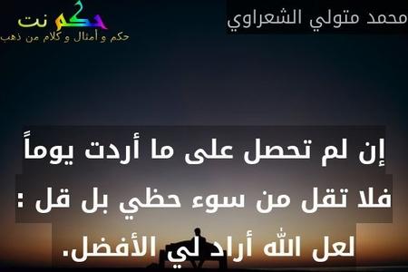 إن لم تحصل على ما أردت يوماً فلا تقل من سوء حظي بل قل : لعل الله أراد لي الأفضل. -محمد متولي الشعراوي