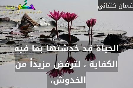الحياة قد خدشتها بما فيه الكفاية ، لترفض مزيداً من الخدوش. -غسان كنفاني