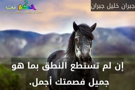 إن لم تستطع النطق بما هو جميل فصمتك أجمل. -جبران خليل جبران