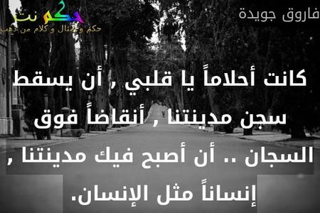 كانت أحلاماً يا قلبي , أن يسقط سجن مدينتنا , أنقاضاً فوق السجان .. أن أصبح فيك مدينتنا , إنساناً مثل الإنسان. -فاروق جويدة
